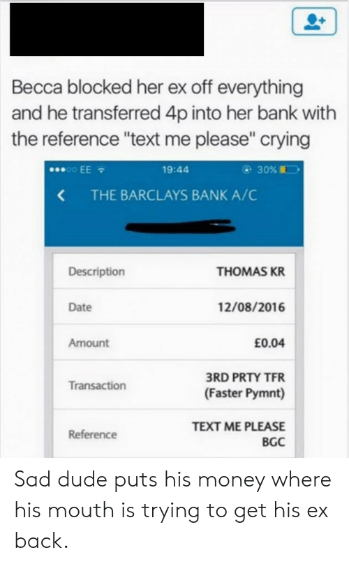 "Crying, Dude, and Money: Becca blocked her ex off everything  and he transferred 4p into her bank with  the reference ""text me please"" crying  30%  .oo EE  19:44  THE BARCLAYS BANK A/C  <  Description  THOMAS KR  12/08/2016  Date  Amount  £0.04  3RD PRTY TFR  Transaction  (Faster Pymnt)  TEXT ME PLEASE  Reference  BGC Sad dude puts his money where his mouth is trying to get his ex back."