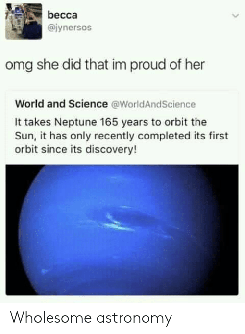 Completed: becca  @iynersos  omg she did that im proud of her  World and Science @WorldAndScience  It takes Neptune 165 years to orbit the  Sun, it has only recently completed its first  orbit since its discovery! Wholesome astronomy