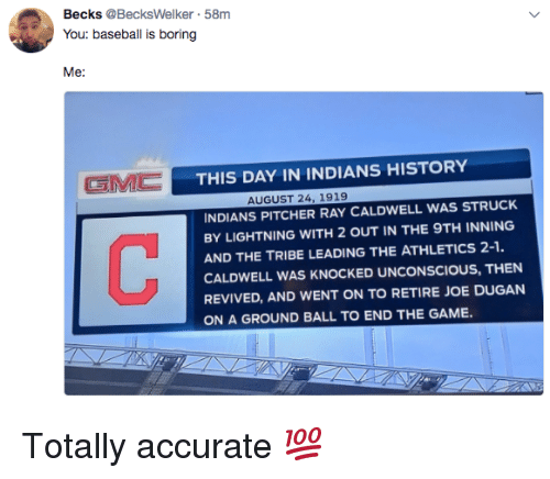 Athletics: Becks @BecksWelker 58m  You: baseball is boring  GMC  THIS DAY IN INDIANS HISTORY  AUGUST 24, 1919  INDIANS PITCHER RAY CALDWELL WAS STRUCK  BY LIGHTNING WITH 2 OUT IN THE 9TH INNING  AND THE TRIBE LEADING THE ATHLETICS 2-1.  CALDWELL WAS KNOCKED UNCONSCIOUS, THEN  REVIVED, AND WENT ON TO RETIRE JOE DUGAN  ON A GROUND BALL TO END THE GAME. Totally accurate 💯