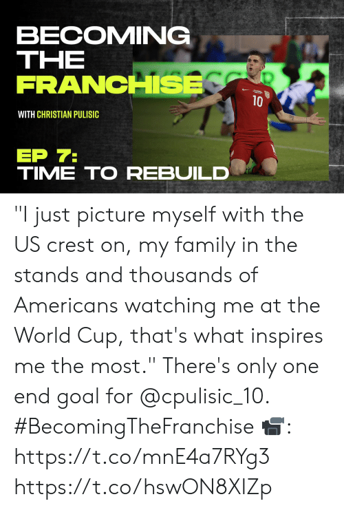"Becoming: BECOMING  ΤHE  FRANCHSE  10  WITH CHRISTIAN PULISIC  ЕP 7:  TIME TO REBUILD ""I just picture myself with the US crest on, my family in the stands and thousands of Americans watching me at the World Cup, that's what inspires me the most.""   There's only one end goal for @cpulisic_10. #BecomingTheFranchise  📹: https://t.co/mnE4a7RYg3 https://t.co/hswON8XIZp"