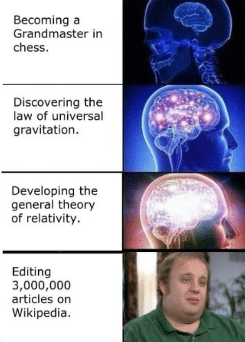 relativity: Becoming a  Grandmaster in  chess.  Discovering the  law of universal  gravitation.  Developing the  general theory  of relativity.  Editing  3,000,000  articles on  Wikipedia.