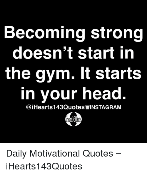 motivational quotes: Becoming strong  doesn't start in  the gym. It starts  in your head  @iHearts143Quotes■INSTAGRAM Daily Motivational Quotes – iHearts143Quotes