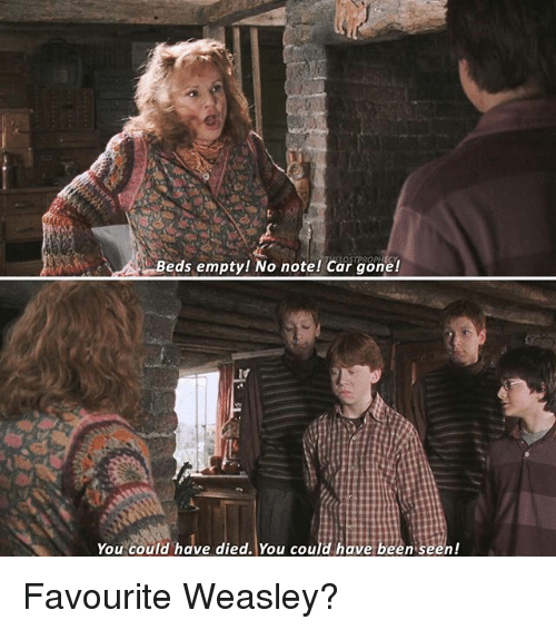 Dieded: Beds empty! No note! Car gone!  You could have died. You could have been seen! Favourite Weasley?