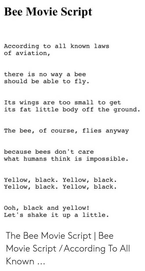 Bee Movie, Black and Yellow, and Black: Bee Movie Script  According to all known laws  of aviation,  there is no way a bee  should be able to fly  Its wings are too small to get  its fat little body off the ground.  The bee, of course, flies anyway  because bees don' t care  what humans think is impossible.  Yellow, black. Yellow, black  Yellow, black. Yellow, black.  Ooh, black and yellow!  Let's shake it upa little. The Bee Movie Script | Bee Movie Script / According To All Known ...