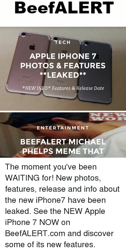 Michael Phelps Meme: BeefALERT  TECH  APPLE IPHONE 7  PHOTOS & FEATURES  **LEAKED**  *NEW INFO* Features & Release Date  Phone  ENTERTAINMENT  BEEFALERT MICHAEL  PHELPS MEME THAT The moment you've been WAITING for! New photos, features, release and info about the new iPhone7 have been leaked. See the NEW Apple iPhone 7 NOW on BeefALERT.com and discover some of its new features.