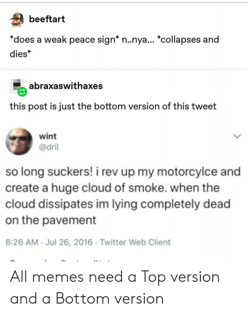 "Memes, Twitter, and Cloud: beeftart  *does a weak peace sign* n..nya... ""collapses and  dies*  abraxaswithaxes  this post is just the bottom version of this tweet  wint  @dril  so long suckers! i rev up my motorcylce and  create a huge cloud of smoke. when the  cloud dissipates im lying completely dead  on the pavement  8:26 AM Jul 26, 2016 Twitter Web Client All memes need a Top version and a Bottom version"