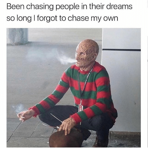 Memes, Chase, and Dreams: Been chasing people in their dreams  so long I forgot to chase my own