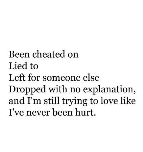 Lied To: Been cheated on  Lied to  Left for someone else  Dropped with no explanation,  and I'm still trying to love like  I've never been hurt