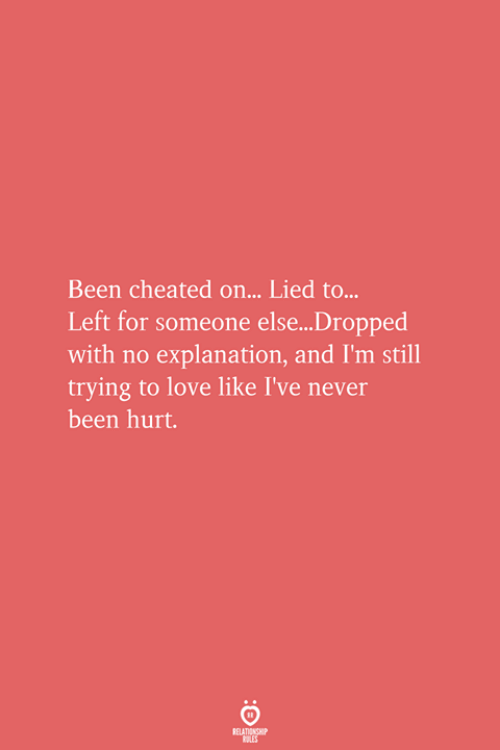Love, Never, and Been: Been cheated on... Lied to...  Left for someone else...Dropped  with no explanation, and I'm still  trying to love like I've never  been hurt.