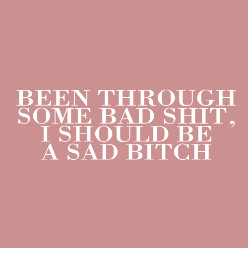 Bad, Bitch, and Shit: BEEN THROUGH  SOME BAD SHIT.  I SHOULD BE  A SAD BITCH