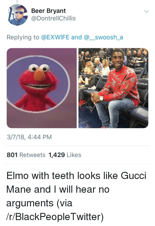 Gucci Mane: Beer Bryant  @DontrellChillis  Replying to @EXWIFE and @_swoosh_a  3/7/18, 4:44 PM  801 Retweets 1,429 Likes <p>Elmo with teeth looks like Gucci Mane and I will hear no arguments (via /r/BlackPeopleTwitter)</p>