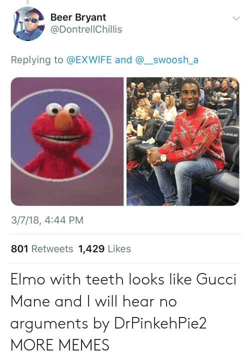 mane: Beer Bryant  @DontrellChillis  Replying to @EXWIFE and @_swoosh_a  3/7/18, 4:44 PM  801 Retweets 1,429 Likes Elmo with teeth looks like Gucci Mane and I will hear no arguments by DrPinkehPie2 MORE MEMES