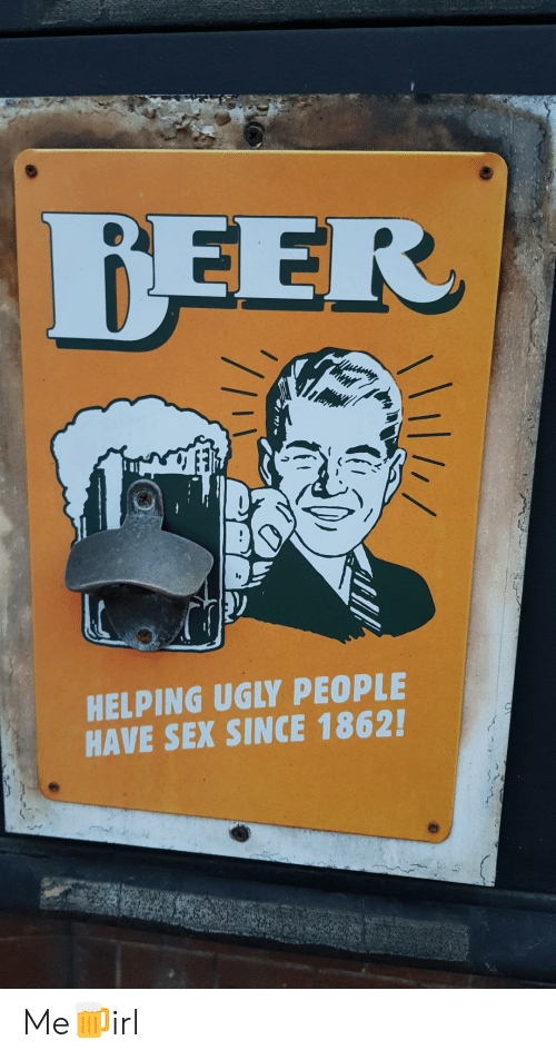 helping: BEER  HELPING UGLY PEOPLE  HAVE SEX SINCE 1862! Me🍺irl