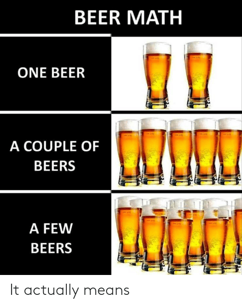One Beer: BEER MATH  ONE BEER  A COUPLE OF  BEERS  A FEW  BEERS It actually means