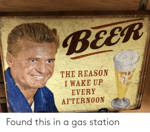 station: BEER  THE REASON  I WAKE UP  EVERY  AFTERNOON Found this in a gas station