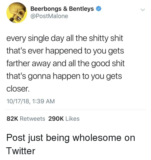 Shit, Twitter, and Good: Beerbongs & Bentleys  @PostMalone  every single day all the shitty shit  that's ever happened to you gets  farther away and all the good shit  that's gonna happen to you gets  closer.  10/17/18, 1:39 AM  82K Retweets 290K Likes Post just being wholesome on Twitter