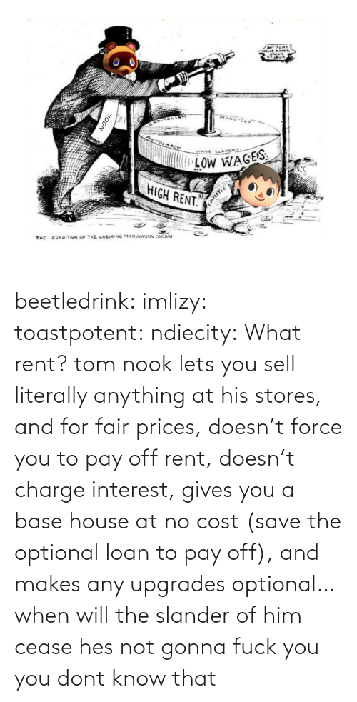 rent: beetledrink:  imlizy:  toastpotent:  ndiecity:  What rent?   tom nook lets you sell literally anything at his stores, and for fair prices, doesn't force you to pay off rent, doesn't charge interest, gives you a base house at no cost (save the optional loan to pay off), and makes any upgrades optional… when will the slander of him cease   hes not gonna fuck you   you dont know that