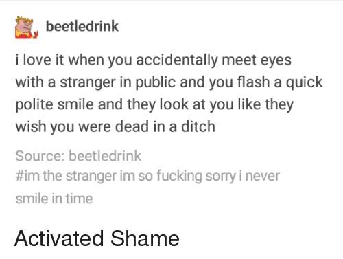 the stranger: beetledrinlk  i love it when you accidentally meet eyes  with a stranger in public and you flash a quick  polite smile and they look at you like they  wish you were dead in a ditch  Source: beetledrink  #im the stranger im so fucking sorry i never  smile in time Activated Shame