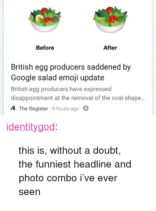 "Emoji, Google, and Tumblr: Before  After  British egg producers saddened by  Google salad emoji update  British egg producers have expressed  disappointment at the removal of the oval-shape.  A The Register 9 hours ago- <p><a href=""http://identitygod.tumblr.com/post/174699055716/this-is-without-a-doubt-the-funniest-headline"" class=""tumblr_blog"">identitygod</a>:</p><blockquote><p>this is, without a doubt, the funniest headline and photo combo i've ever seen</p></blockquote>"