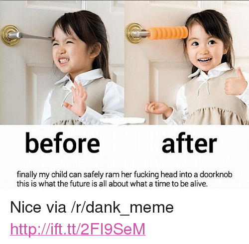 """Alive, Dank, and Fucking: before after  finally my child can safely ram her fucking head into a doorknob  this is what the future is all about what a time to be alive. <p>Nice via /r/dank_meme <a href=""""http://ift.tt/2FI9SeM"""">http://ift.tt/2FI9SeM</a></p>"""