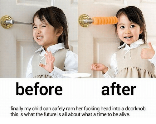 Alive, Fucking, and Future: before after  finally my child can safely ram her fucking head into a doorknob  this is what the future is all about what a time to be alive.