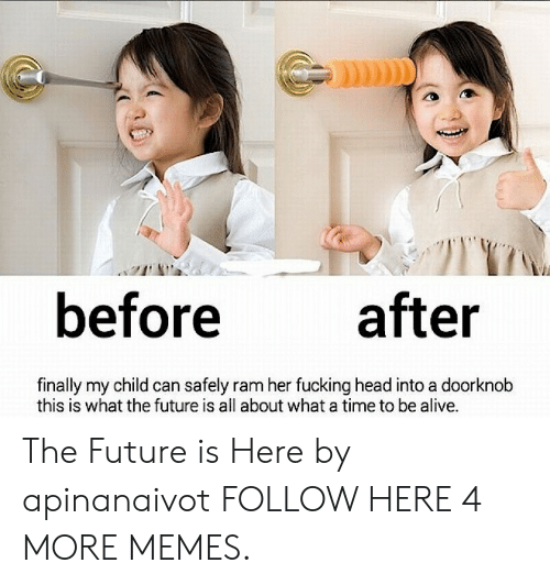 Alive, Dank, and Fucking: before  after  finally my child can safely ram her fucking head into a doorknob  this is what the future is all about what a time to be alive. The Future is Here by apinanaivot FOLLOW HERE 4 MORE MEMES.