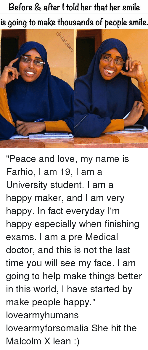 "Malcolm X: Before & after (told her that her smile  is going to make thousands of people smile. ""Peace and love, my name is Farhio, I am 19, I am a University student. I am a happy maker, and I am very happy. In fact everyday I'm happy especially when finishing exams. I am a pre Medical doctor, and this is not the last time you will see my face. I am going to help make things better in this world, I have started by make people happy."" lovearmyhumans lovearmyforsomalia She hit the Malcolm X lean :)"