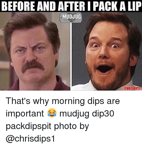 dips: BEFORE AND AFTER I PACK A LIP  MUDJUG  @CHRISDIPST That's why morning dips are important 😂 mudjug dip30 packdipspit photo by @chrisdips1