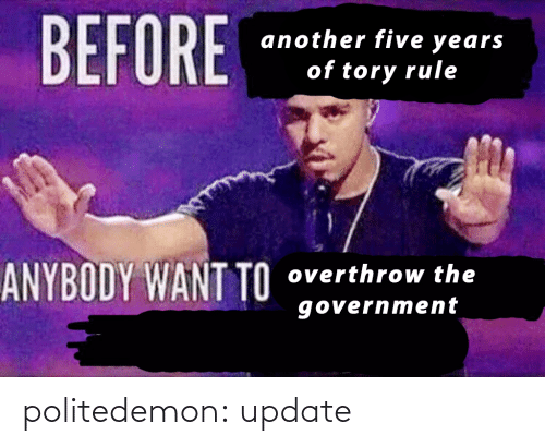 Government: BEFORE  another five years  of tory rule  ANYBODY WANT TO  overthrow the  government politedemon:  update