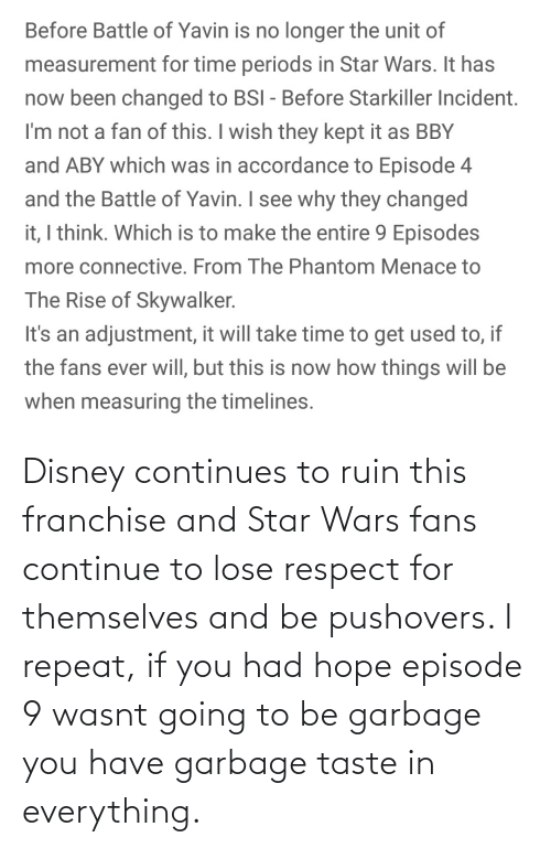 accordance: Before Battle of Yavin is no longer the unit of  measurement for time periods in Star Wars. It has  now been changed to BSI - Before Starkiller Incident.  I'm not a fan of this. I wish they kept it as BBY  and ABY which was in accordance to Episode 4  and the Battle of Yavin. I see why they changed  it, I think. Which is to make the entire 9 Episodes  more connective. From The Phantom Menace to  The Rise of Skywalker.  It's an adjustment, it will take time to get used to, if  the fans ever will, but this is now how things will be  when measuring the timelines. Disney continues to ruin this franchise and Star Wars fans continue to lose respect for themselves and be pushovers. I repeat, if you had hope episode 9 wasnt going to be garbage you have garbage taste in everything.