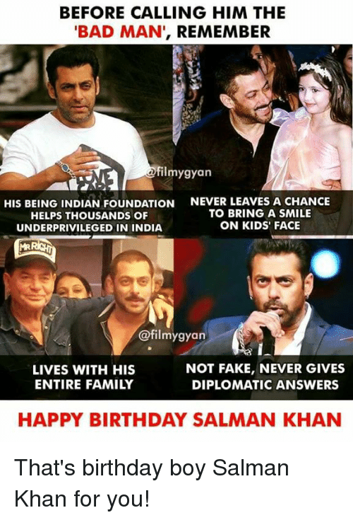 salman: BEFORE CALLING HIM THE  BAD MAN', REMEMBER  ilmygyan  HIS BEING INDIAN FOUNDATION  HELPS THOUSANDS OF  UNDERPRIVILEGED IN INDIA  NEVER LEAVES A CHANCE  TO BRING A SMILE  ON KIDS' FACE  @filmygyan  LIVES WITH HIS  ENTIRE FAMILY  NOT FAKE, NEVER GIVES  DIPLOMATIC ANSWERS  HAPPY BIRTHDAY SALMAN KHAN That's birthday boy Salman Khan for you!