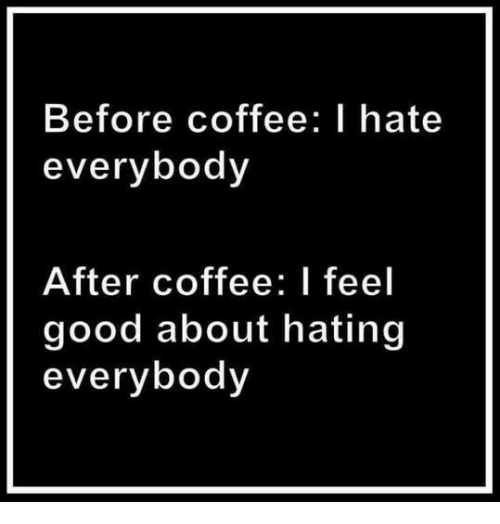 Coffee, Good, and Hate: Before coffee: I hate  everybody  After coffee: I feel  good about hating  everybody