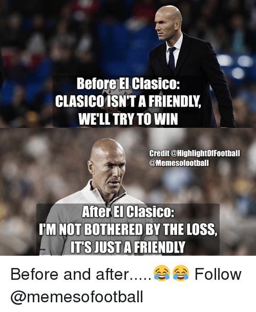 Memes, 🤖, and El Clasico: Before EI Clasico:  CLASICO1SN'T A FRIENDLY  WE'LL TRY TO WIN  Credit @HighlightOffootball  @Memesofootball  After El Clasico:  I'M NOT BOTHERED BY THE LOSS  TS JUST A FRIENDLY Before and after.....😂😂 Follow @memesofootball