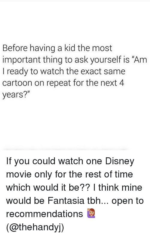 "Disney, Memes, and Tbh: Before having a kid the most  important thing to ask yourself is ""Am  I ready to watch the exact same  cartoon on repeat for the next 4  years?"" If you could watch one Disney movie only for the rest of time which would it be?? I think mine would be Fantasia tbh... open to recommendations 🙋🏽‍♀️(@thehandyj)"