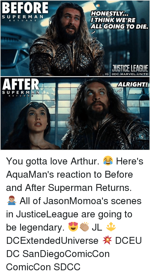 rigging: BEFORE  HONESTLY...  THINK WE'RE  ALLGOING TO DIE.  S UPE R M A N  RETUR N S  JUSTIPE LEAGUE  RIG ODC.MARVEL.UNITE  ALRIGHT!  SUPE R MA N DA  al You gotta love Arthur. 😂 Here's AquaMan's reaction to Before and After Superman Returns. 🤷🏽‍♂️ All of JasonMomoa's scenes in JusticeLeague are going to be legendary. 😍👏🏽 JL 🔱 DCExtendedUniverse 💥 DCEU DC SanDiegoComicCon ComicCon SDCC