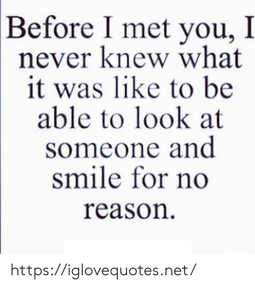 Smile, Never, and Reason: Before I met you, I  never knew what  it was like to be  able to look at  someone and  smile for no  reason https://iglovequotes.net/