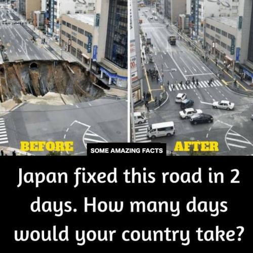 Facts, Memes, and Japan: BEFORE  Japan fixed this road in 2  AFTER  SOME AMAZING FACTS  days. How many days  would your country take?