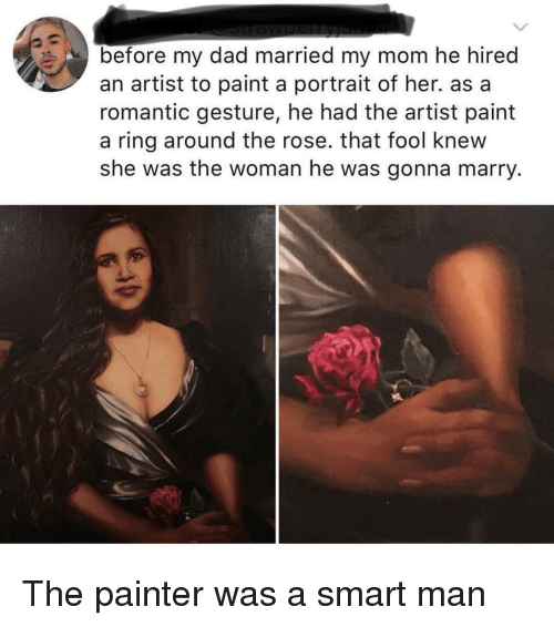 Dad, Paint, and Rose: before my dad married my mom he hirec  an artist to paint a portrait of her. as a  romantic gesture, he had the artist paint  a ring around the rose. that fool knew  she was the woman he was gonna marry. The painter was a smart man