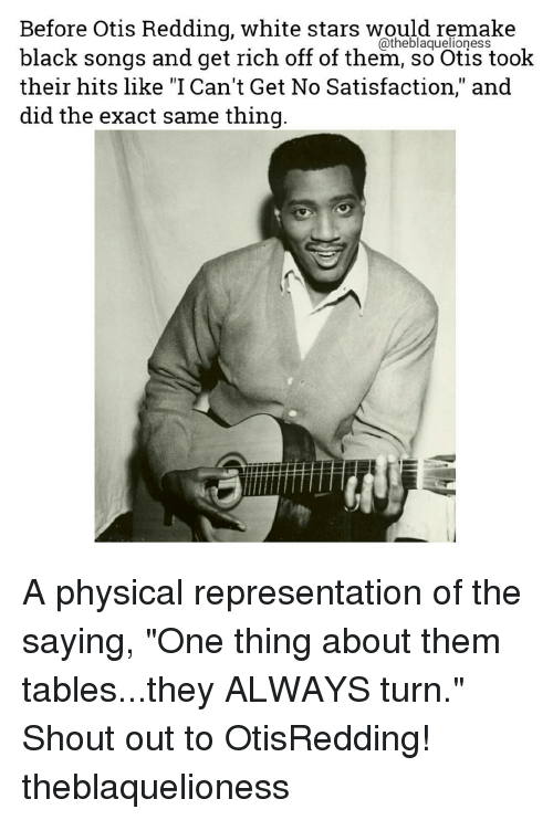 "physicality: Before Otis Redding, white stars would remake  black songs and get rich off of them, so Otis took  their hits like ""I Can't Get No Satisfaction,"" and  did the exact same thing A physical representation of the saying, ""One thing about them tables...they ALWAYS turn."" Shout out to OtisRedding! theblaquelioness"