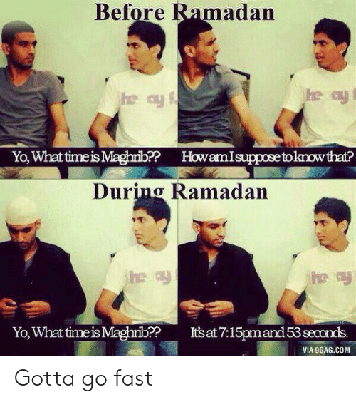 Ramadan: Before Ramadan  Yo, Whattimeis Maghrib? HowamIsuppose toknowthat?  During Ramadan  Yo, What time is Maghrib?? Itsat7:15pmand 53 seconds.  VIA 9GAG.COM Gotta go fast
