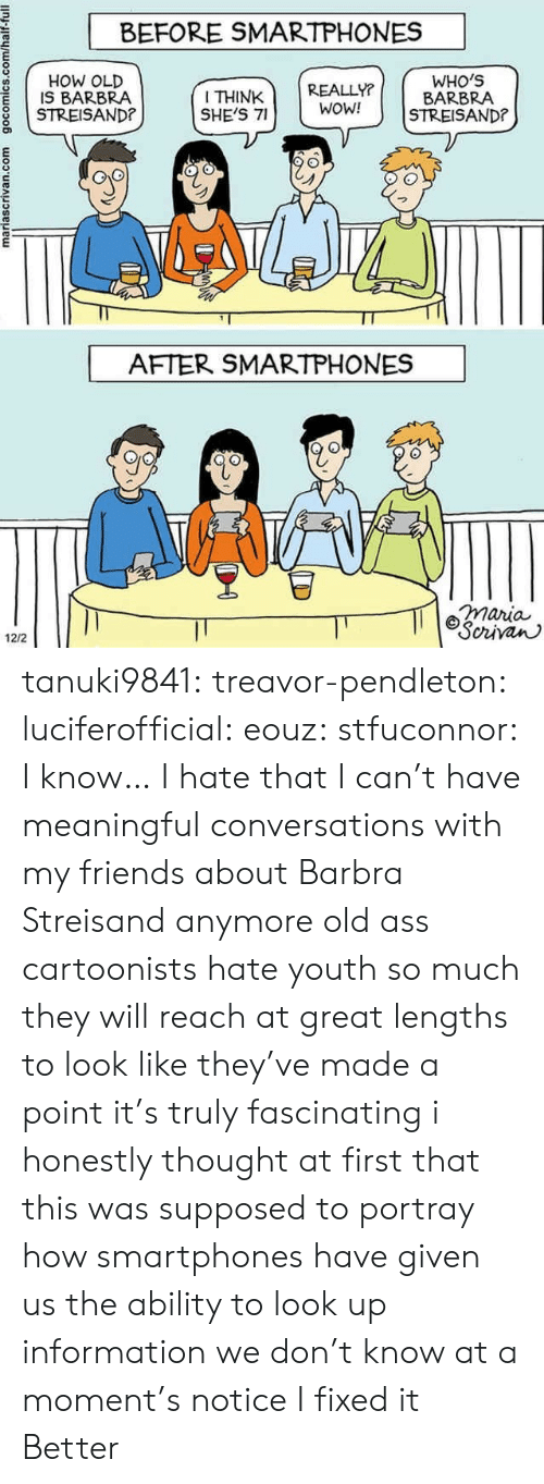 fascinating: BEFORE SMARTPHONES  g HOW OLD  I THINK REALLY?  SHE'S 7WOW!  WHO'S  BARBRA  IS BARBRA  8 STREISAND?  AFTER SMARTPHONES  maria  civan  12/2 tanuki9841:  treavor-pendleton:  luciferofficial:  eouz:  stfuconnor:  I know… I hate that I can't have meaningful conversations with my friends about Barbra Streisand anymore  old ass cartoonists hate youth so much they will reach at great lengths to look like they've made a point it's truly fascinating  i honestly thought at first that this was supposed to portray how smartphones have given us the ability to look up information we don't  know at a moment's notice   I fixed it   Better