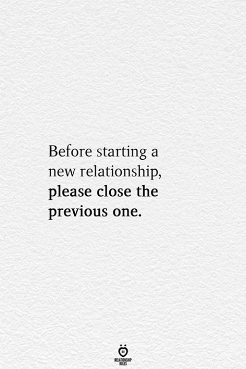 starting a: Before starting a  new relationship,  lease close the  previous one.  ELATIONG