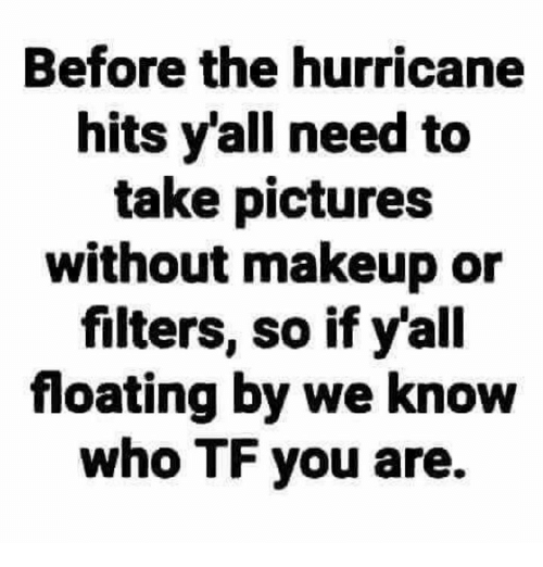 the hurricane: Before the hurricane  hits y'all need to  take pictures  without makeup or  filters, so if y'all  floating by we know  who TF you are.