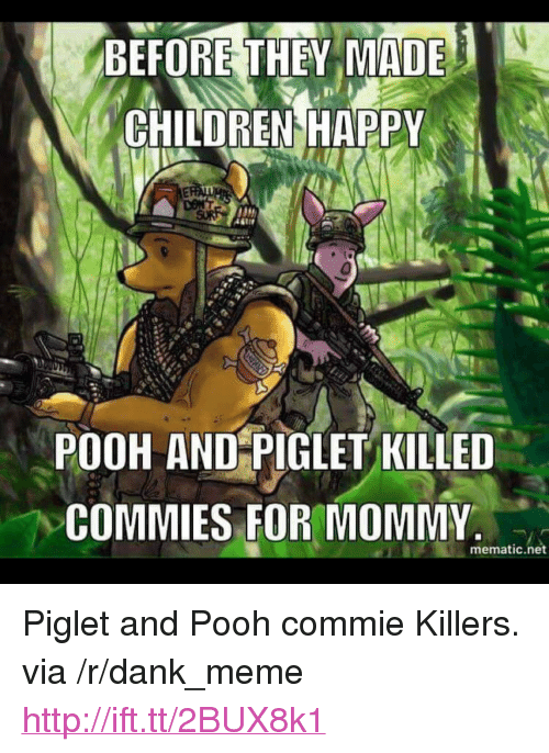 "Children, Dank, and Meme: BEFORE THEY MADE  CHILDREN HAPPY  POOH AND PIGLET KILLED  COMMIES FOR MOMMY.  mematic.net <p>Piglet and Pooh commie Killers. via /r/dank_meme <a href=""http://ift.tt/2BUX8k1"">http://ift.tt/2BUX8k1</a></p>"