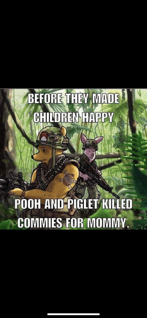 Children, Happy, and They: BEFORE THEY MADE!  CHILDREN HAPPY  POOH ANDPIGLET KILLED  COMMIES FOR MOMMY