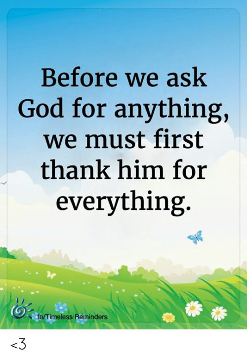 God, Memes, and 🤖: Before we ask  God for anything,  we must first  thank him for  everything.  fb/Timeless Reminders <3