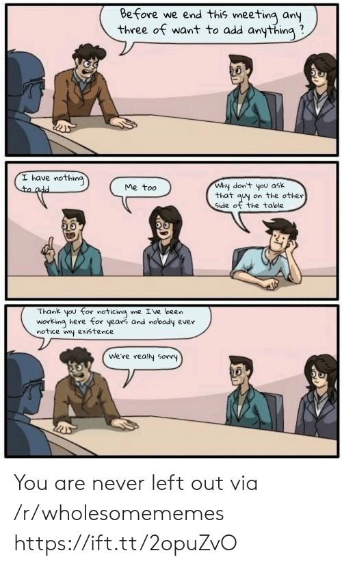 Sorry, Thank You, and Never: Before we end this meeting any  three of want to add anything  I have nothing  to add  Why don't you ask  that quy on the other  Side of the table  Me too  Thank you for noticing me Ive been  working here for years and nobody ever  notice my existence  We're really Sorry You are never left out via /r/wholesomememes https://ift.tt/2opuZvO
