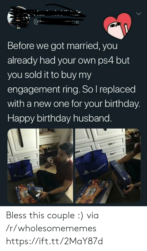 Birthday, Ps4, and Happy Birthday: Before we got married, you  already had your own ps4 but  you sold it to buy my  engagement ring. So I replaced  with a new one for your birthday.  Happy birthday husband.  totion  Playstotion  STARTER  STARTER  PUA Bless this couple :) via /r/wholesomememes https://ift.tt/2MaY87d