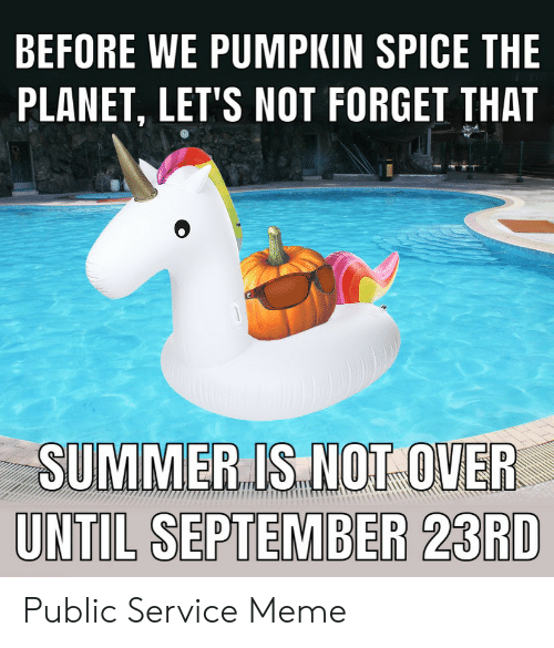 Forget That: BEFORE WE PUMPKIN SPICE THE  PLANET, LET'S NOT FORGET THAT  SUMMER IS NOT OVER  UNTIL SEPTEMBER 23RD Public Service Meme