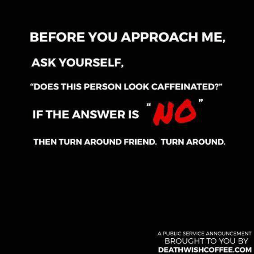 """Dank, Announcement, and 🤖: BEFORE YOU APPROACH ME,  ASK YOURSELF,  """"DOES THIS PERSON LOOK CAFFEINATED?""""  46  IF THE ANSWER IS  THEN TURN AROUND FRIEND. TURN AROUND.  A PUBLIC SERVICE ANNOUNCEMENT  BROUGHT TO YOU BY  DEATHWISHCOFFEE.COM"""